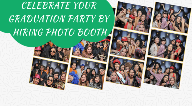 Celebrate Your Graduation Party In Style By Hiring Photo Booths