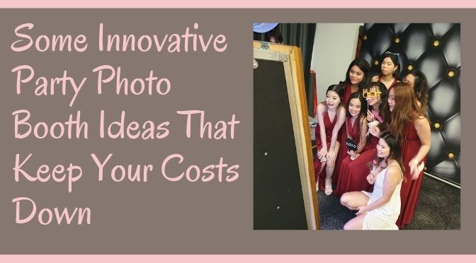 Some Innovative Party Photo Booth Ideas That Keep Your Costs Down